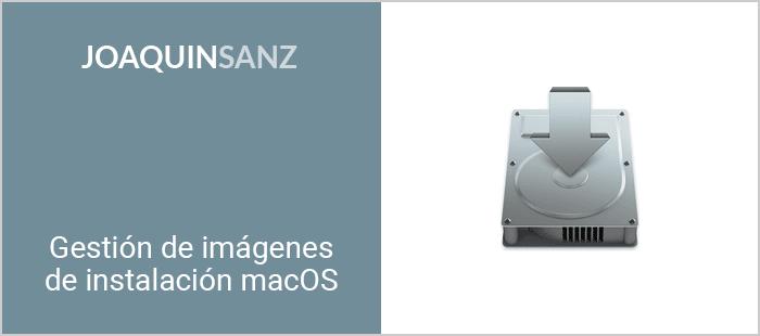 Joaquin Sanz - Gestión de Imágenes de Instalación macOS
